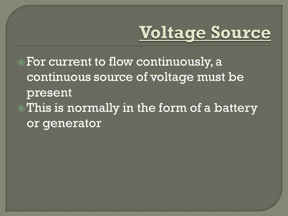  For current to flow continuously, a continuous source of voltage must be present  This is normally in the form of a battery or generator