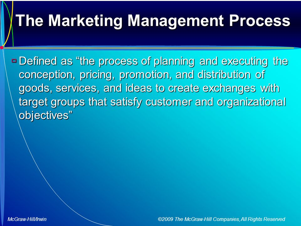 McGraw-Hill/Irwin ©2009 The McGraw-Hill Companies, All Rights Reserved The Marketing Management Process  Defined as the process of planning and executing the conception, pricing, promotion, and distribution of goods, services, and ideas to create exchanges with target groups that satisfy customer and organizational objectives