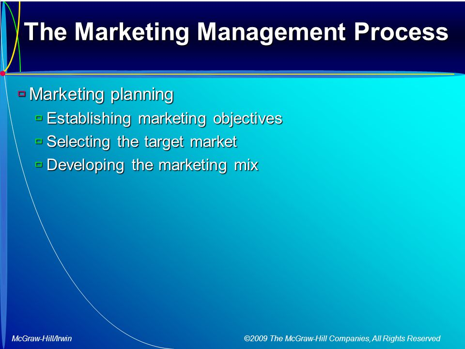 McGraw-Hill/Irwin ©2009 The McGraw-Hill Companies, All Rights Reserved The Marketing Management Process  Marketing planning  Establishing marketing objectives  Selecting the target market  Developing the marketing mix