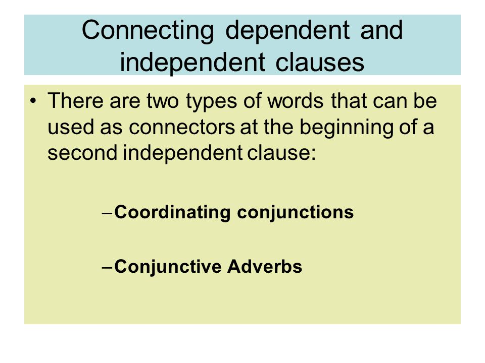 Connecting dependent and independent clauses There are two types of words that can be used as connectors at the beginning of a second independent clause: –Coordinating conjunctions –Conjunctive Adverbs