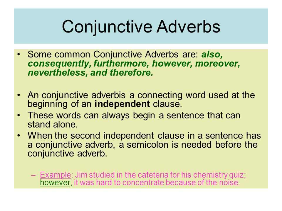 Conjunctive Adverbs Some common Conjunctive Adverbs are: also, consequently, furthermore, however, moreover, nevertheless, and therefore.