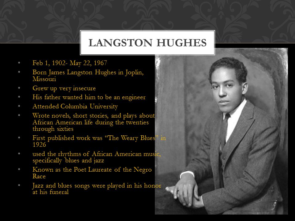 Feb 1, May 22, 1967 Born James Langston Hughes in Joplin, Missouri Grew up very insecure His father wanted him to be an engineer Attended Columbia University Wrote novels, short stories, and plays about African American life during the twenties through sixties First published work was The Weary Blues in 1926 used the rhythms of African American music, specifically blues and jazz Known as the Poet Laureate of the Negro Race Jazz and blues songs were played in his honor at his funeral LANGSTON HUGHES