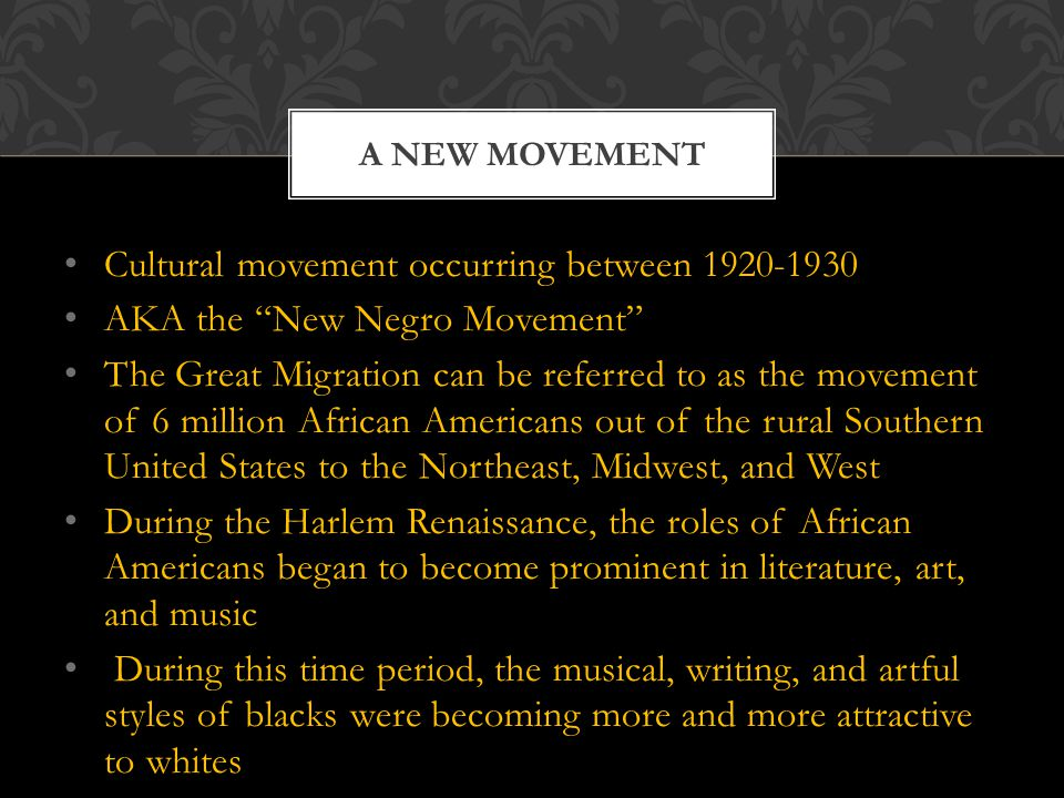 Cultural movement occurring between AKA the New Negro Movement The Great Migration can be referred to as the movement of 6 million African Americans out of the rural Southern United States to the Northeast, Midwest, and West During the Harlem Renaissance, the roles of African Americans began to become prominent in literature, art, and music During this time period, the musical, writing, and artful styles of blacks were becoming more and more attractive to whites A NEW MOVEMENT