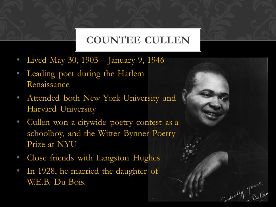 Lived May 30, 1903 – January 9, 1946 Leading poet during the Harlem Renaissance Attended both New York University and Harvard University Cullen won a citywide poetry contest as a schoolboy, and the Witter Bynner Poetry Prize at NYU Close friends with Langston Hughes In 1928, he married the daughter of W.E.B.