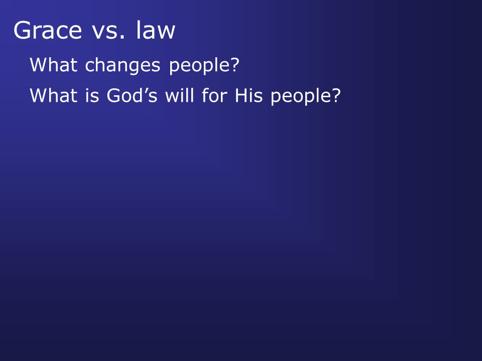 Grace vs. law What changes people What is God's will for His people