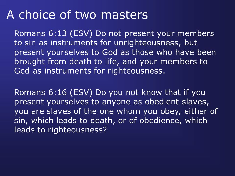 A choice of two masters Romans 6:13 (ESV) Do not present your members to sin as instruments for unrighteousness, but present yourselves to God as those who have been brought from death to life, and your members to God as instruments for righteousness.