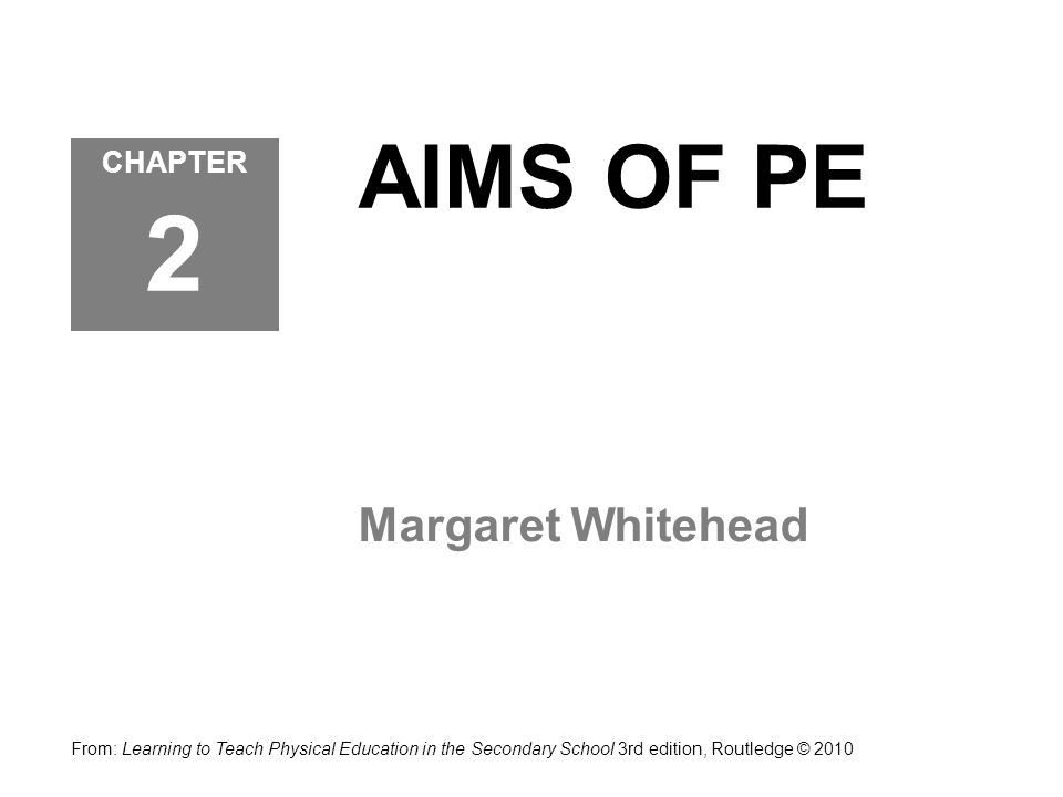 AIMS OF PE Margaret Whitehead CHAPTER 2 From: Learning to