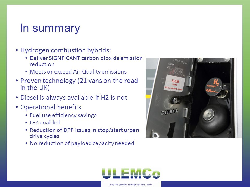 In summary Hydrogen combustion hybrids: Deliver SIGNFICANT carbon dioxide emission reduction Meets or exceed Air Quality emissions Proven technology (21 vans on the road in the UK) Diesel is always available if H2 is not Operational benefits Fuel use efficiency savings LEZ enabled Reduction of DPF issues in stop/start urban drive cycles No reduction of payload capacity needed