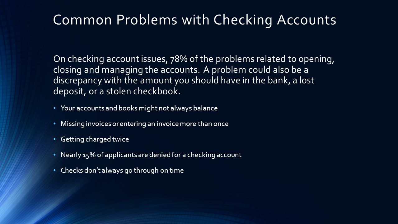 Common Problems with Checking Accounts On checking account issues, 78% of the problems related to opening, closing and managing the accounts.