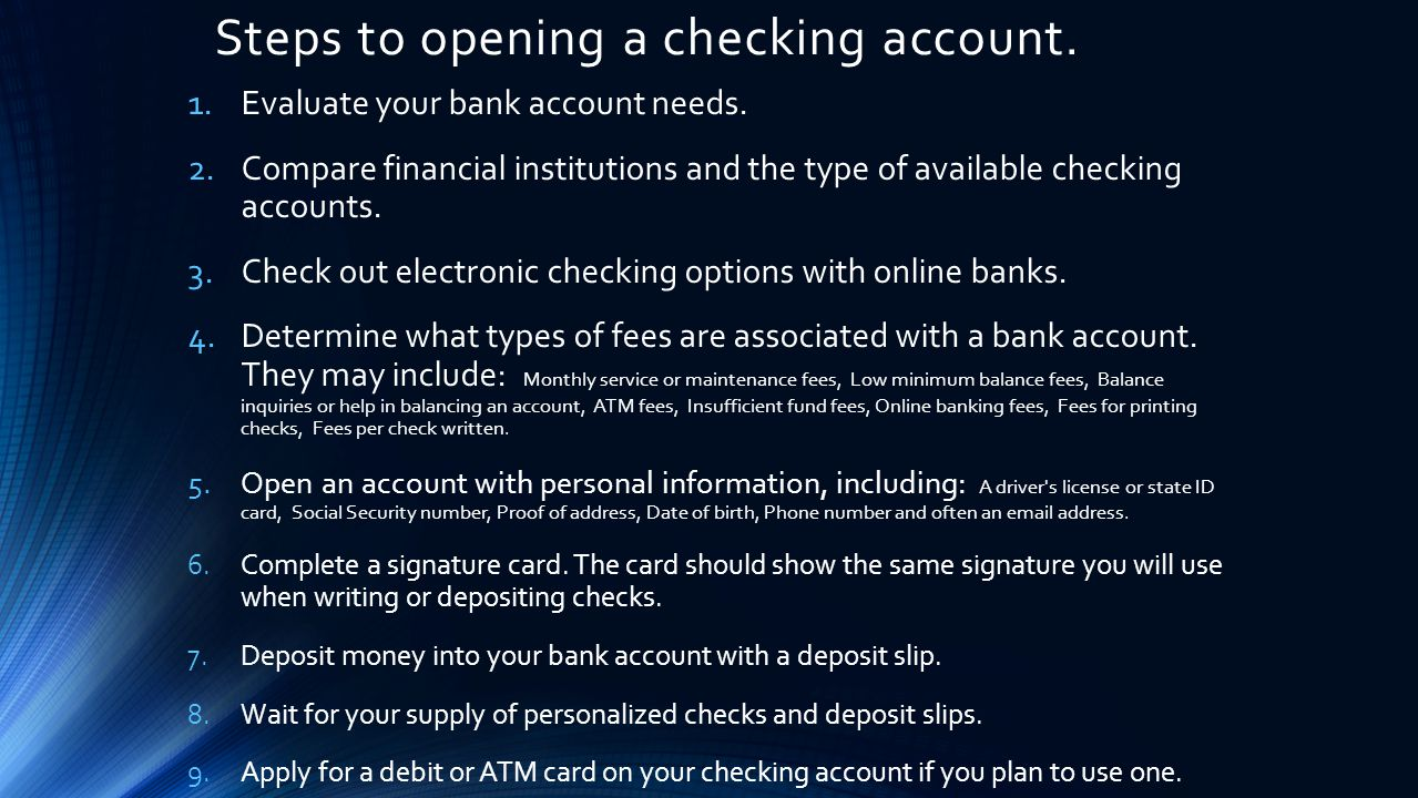Steps to opening a checking account. 1.Evaluate your bank account needs.