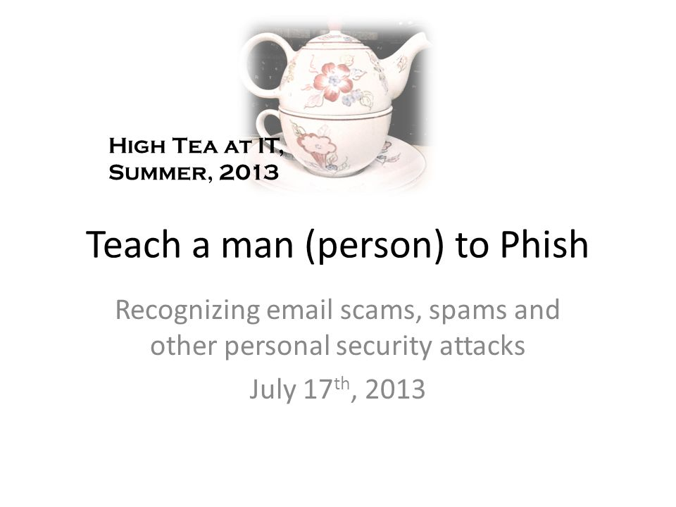 Teach a man (person) to Phish Recognizing  scams, spams and other personal security attacks July 17 th, 2013 High Tea at IT, Summer, 2013