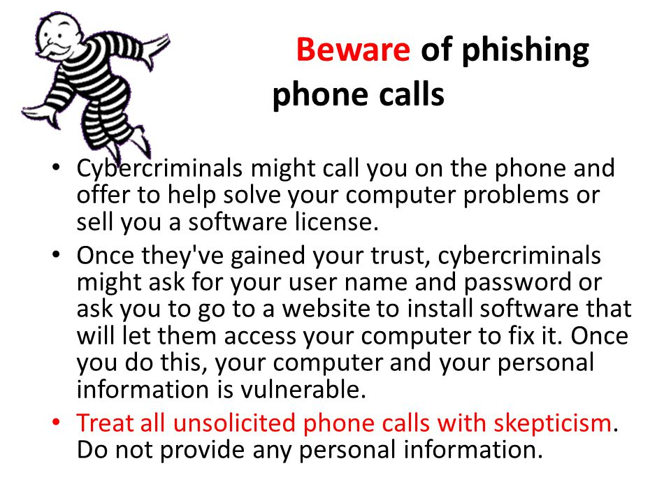 Beware of phishing phone calls Cybercriminals might call you on the phone and offer to help solve your computer problems or sell you a software license.