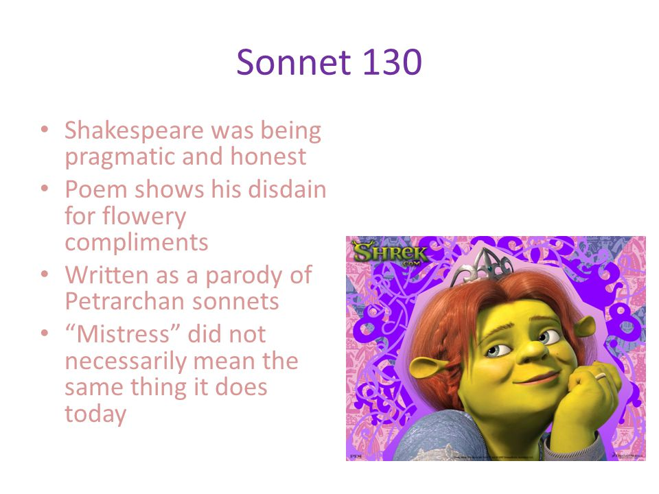 Sonnet 130 Shakespeare was being pragmatic and honest Poem shows his disdain for flowery compliments Written as a parody of Petrarchan sonnets Mistress did not necessarily mean the same thing it does today