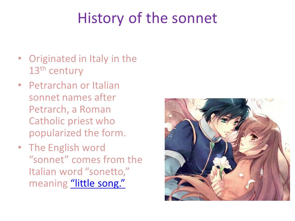 History of the sonnet Originated in Italy in the 13 th century Petrarchan or Italian sonnet names after Petrarch, a Roman Catholic priest who popularized the form.