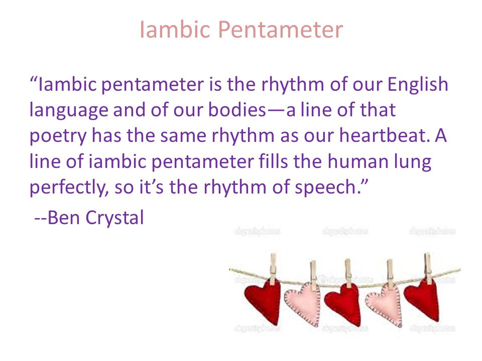 Iambic Pentameter Iambic pentameter is the rhythm of our English language and of our bodies—a line of that poetry has the same rhythm as our heartbeat.