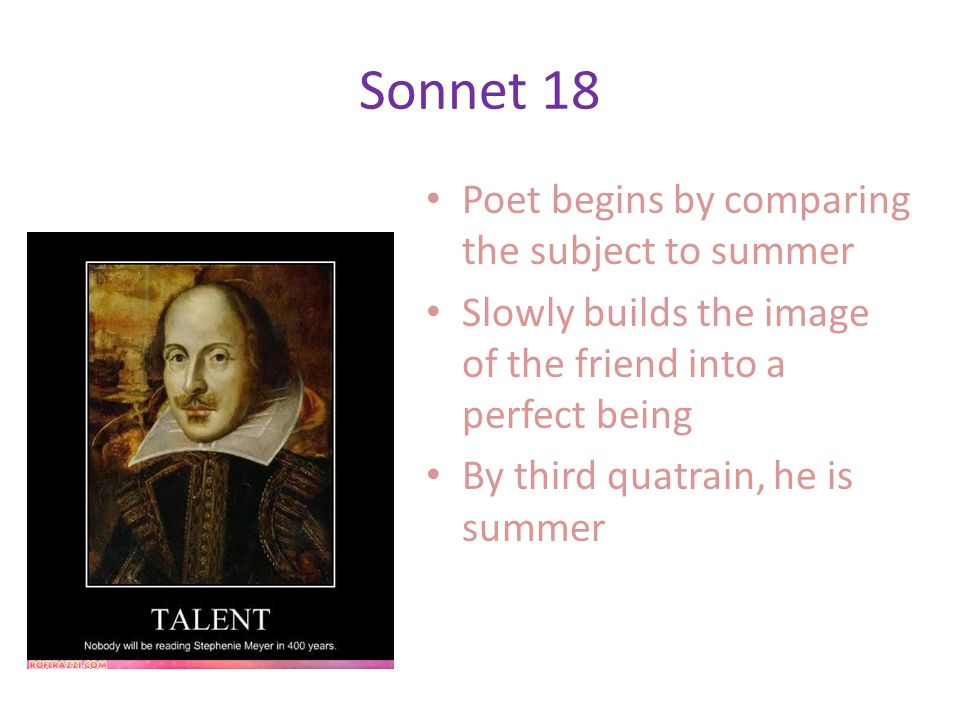 Sonnet 18 Poet begins by comparing the subject to summer Slowly builds the image of the friend into a perfect being By third quatrain, he is summer