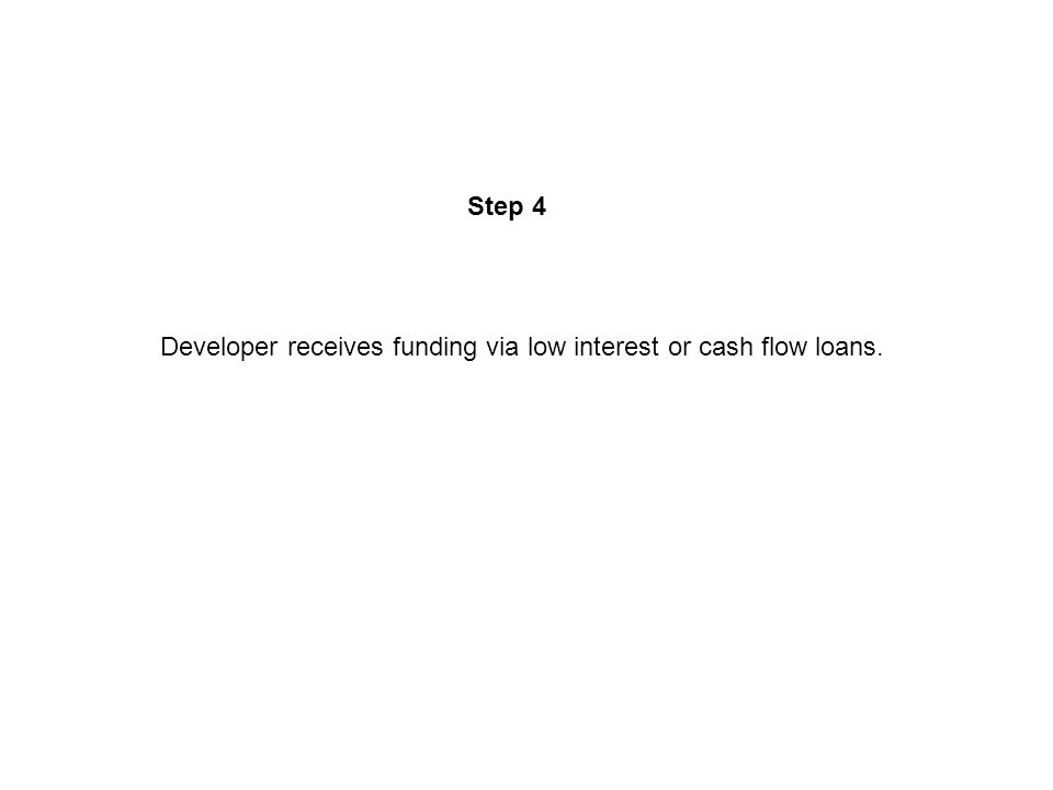 Step 4 Developer receives funding via low interest or cash flow loans.