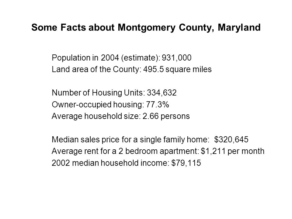 Some Facts about Montgomery County, Maryland Population in 2004 (estimate): 931,000 Land area of the County: square miles Number of Housing Units: 334,632 Owner-occupied housing: 77.3% Average household size: 2.66 persons Median sales price for a single family home: $320,645 Average rent for a 2 bedroom apartment: $1,211 per month 2002 median household income: $79,115