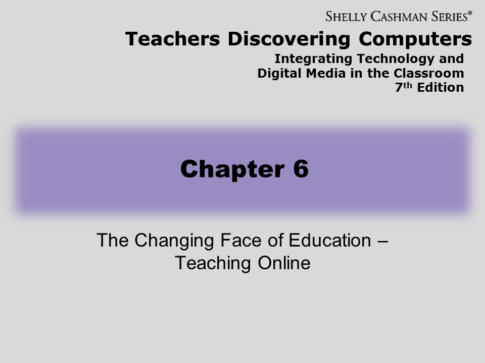 Teachers Discovering Computers Integrating Technology and Digital Media in the Classroom 7 th Edition Chapter 6 The Changing Face of Education – Teaching Online Teachers Discovering Computers
