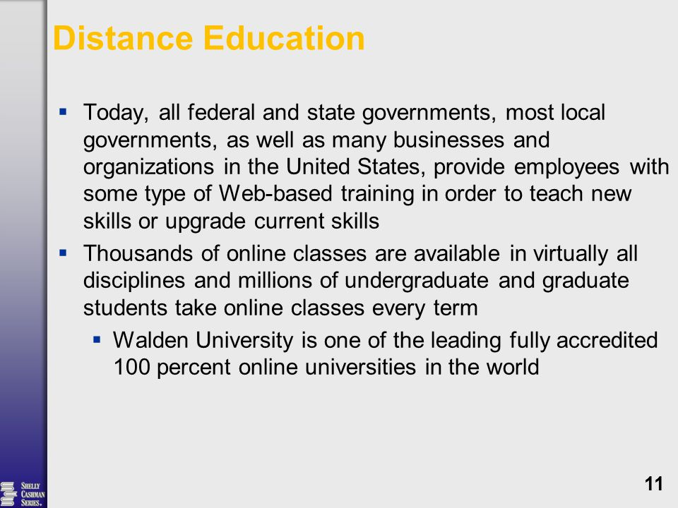 Distance Education  Today, all federal and state governments, most local governments, as well as many businesses and organizations in the United States, provide employees with some type of Web-based training in order to teach new skills or upgrade current skills  Thousands of online classes are available in virtually all disciplines and millions of undergraduate and graduate students take online classes every term  Walden University is one of the leading fully accredited 100 percent online universities in the world 11