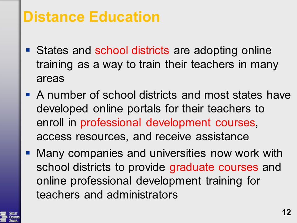 Distance Education  States and school districts are adopting online training as a way to train their teachers in many areas  A number of school districts and most states have developed online portals for their teachers to enroll in professional development courses, access resources, and receive assistance  Many companies and universities now work with school districts to provide graduate courses and online professional development training for teachers and administrators 12