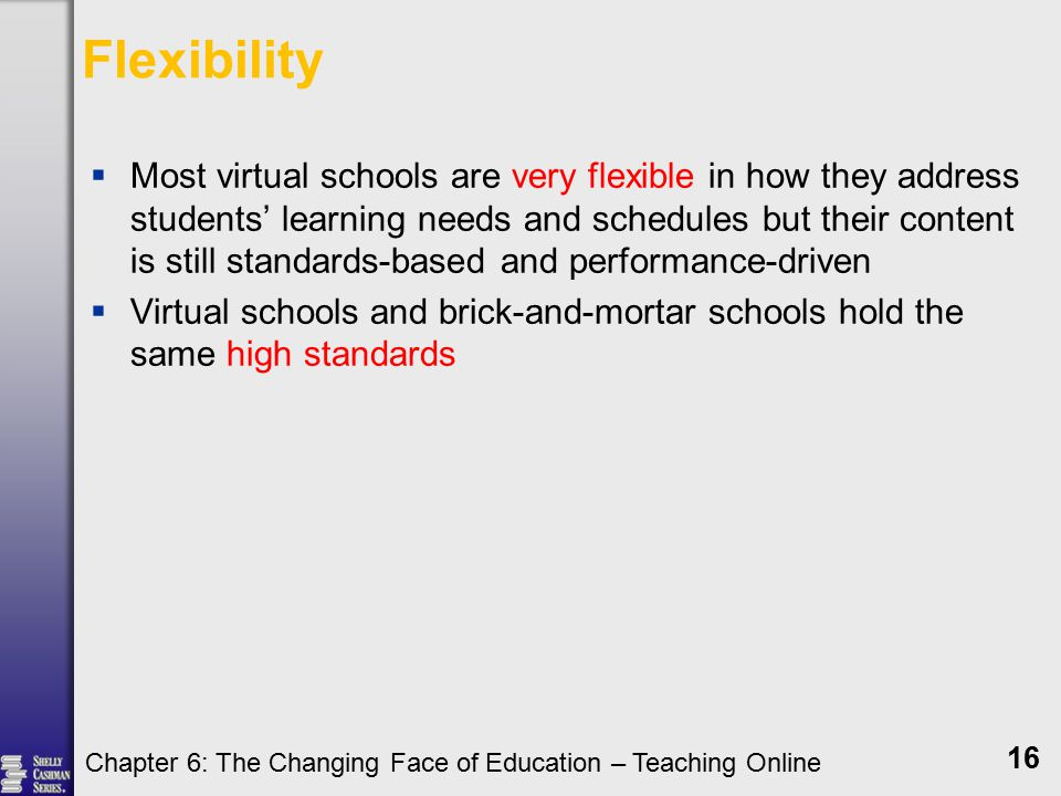 Flexibility  Most virtual schools are very flexible in how they address students' learning needs and schedules but their content is still standards-based and performance-driven  Virtual schools and brick-and-mortar schools hold the same high standards Chapter 6: The Changing Face of Education – Teaching Online 16