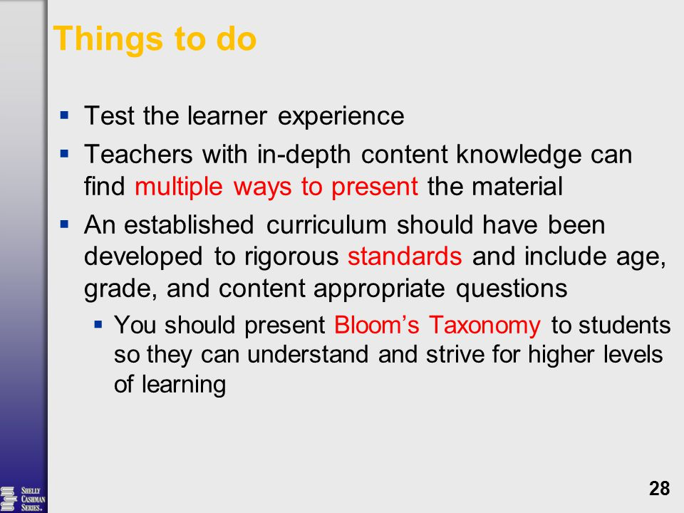 Things to do  Test the learner experience  Teachers with in-depth content knowledge can find multiple ways to present the material  An established curriculum should have been developed to rigorous standards and include age, grade, and content appropriate questions  You should present Bloom's Taxonomy to students so they can understand and strive for higher levels of learning 28