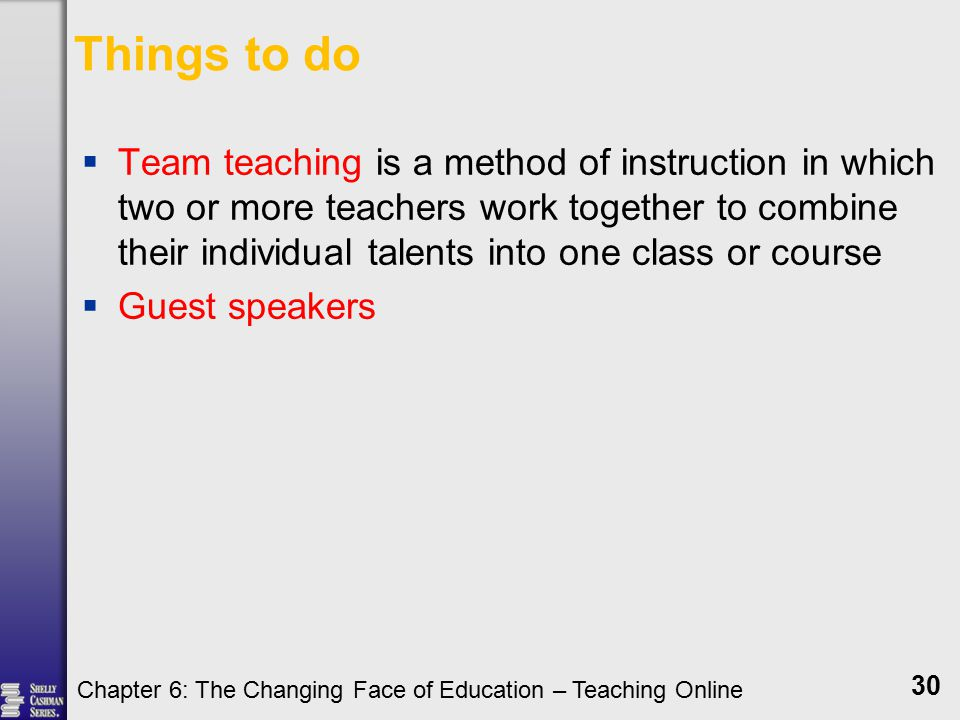 Things to do  Team teaching is a method of instruction in which two or more teachers work together to combine their individual talents into one class or course  Guest speakers Chapter 6: The Changing Face of Education – Teaching Online 30