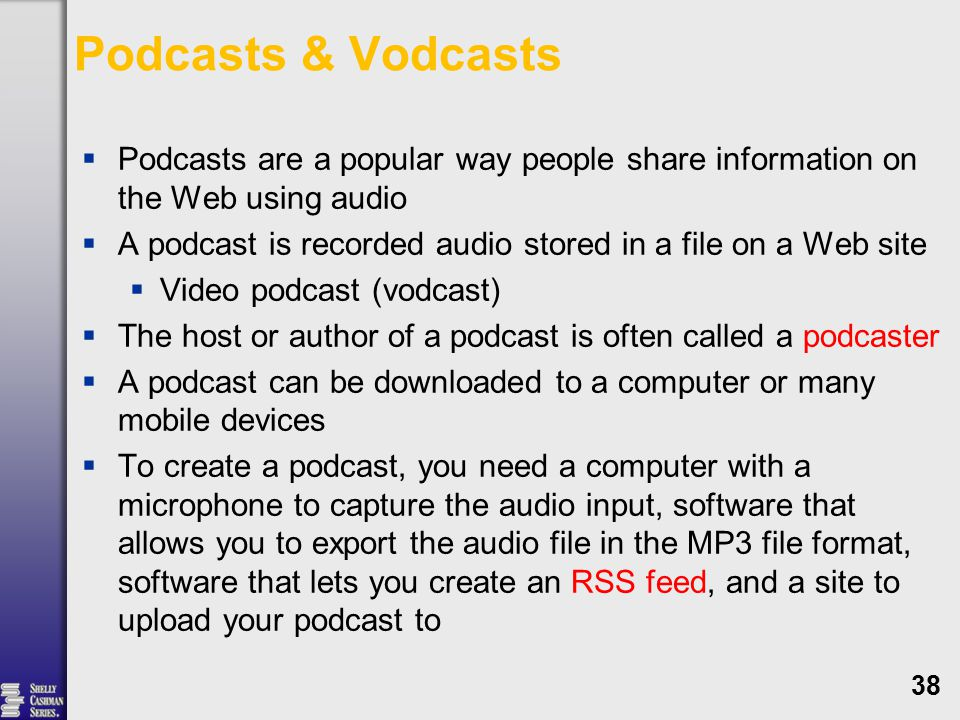 Podcasts & Vodcasts  Podcasts are a popular way people share information on the Web using audio  A podcast is recorded audio stored in a file on a Web site  Video podcast (vodcast)  The host or author of a podcast is often called a podcaster  A podcast can be downloaded to a computer or many mobile devices  To create a podcast, you need a computer with a microphone to capture the audio input, software that allows you to export the audio file in the MP3 file format, software that lets you create an RSS feed, and a site to upload your podcast to 38