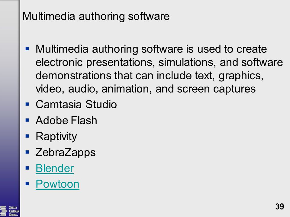 Multimedia authoring software  Multimedia authoring software is used to create electronic presentations, simulations, and software demonstrations that can include text, graphics, video, audio, animation, and screen captures  Camtasia Studio  Adobe Flash  Raptivity  ZebraZapps  Blender Blender  Powtoon Powtoon 39