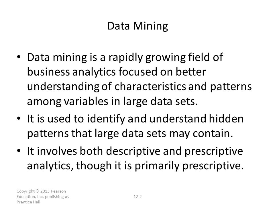 Data mining is a rapidly growing field of business analytics focused on better understanding of characteristics and patterns among variables in large data sets.