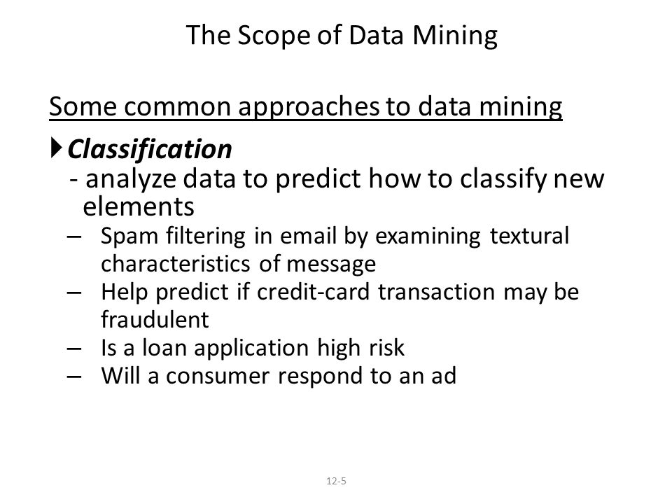Some common approaches to data mining  Classification - analyze data to predict how to classify new elements – Spam filtering in  by examining textural characteristics of message – Help predict if credit-card transaction may be fraudulent – Is a loan application high risk – Will a consumer respond to an ad The Scope of Data Mining 12-5