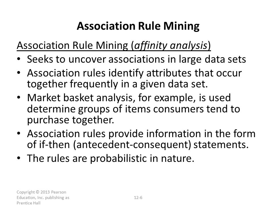 Association Rule Mining (affinity analysis) Seeks to uncover associations in large data sets Association rules identify attributes that occur together frequently in a given data set.