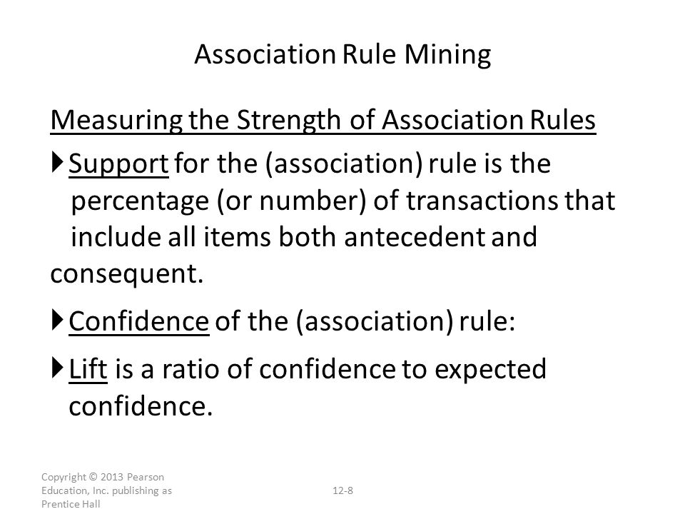Measuring the Strength of Association Rules  Support for the (association) rule is the percentage (or number) of transactions that include all items both antecedent and consequent.