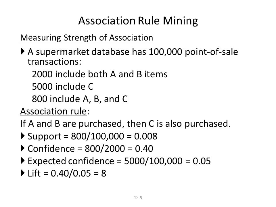 Measuring Strength of Association  A supermarket database has 100,000 point-of-sale transactions: 2000 include both A and B items 5000 include C 800 include A, B, and C Association rule: If A and B are purchased, then C is also purchased.
