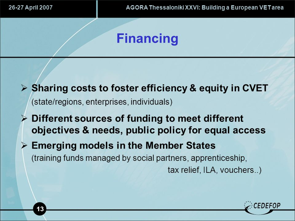26-27 April 2007AGORA Thessaloniki XXVI: Building a European VET area 13 Financing  Sharing costs to foster efficiency & equity in CVET (state/regions, enterprises, individuals)  Different sources of funding to meet different objectives & needs, public policy for equal access  Emerging models in the Member States (training funds managed by social partners, apprenticeship, tax relief, ILA, vouchers..)