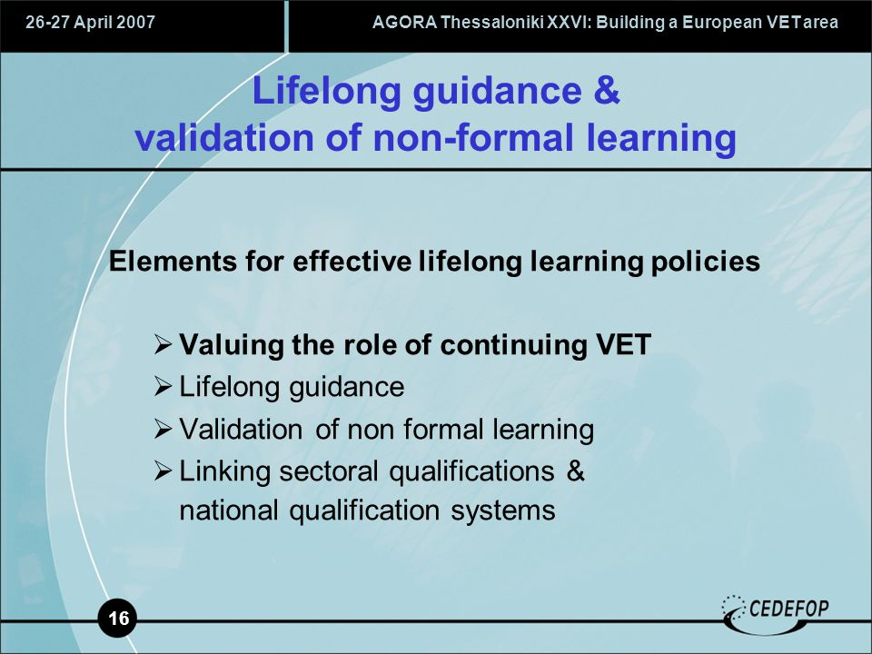 26-27 April 2007AGORA Thessaloniki XXVI: Building a European VET area 16 Lifelong guidance & validation of non-formal learning Elements for effective lifelong learning policies  Valuing the role of continuing VET  Lifelong guidance  Validation of non formal learning  Linking sectoral qualifications & national qualification systems