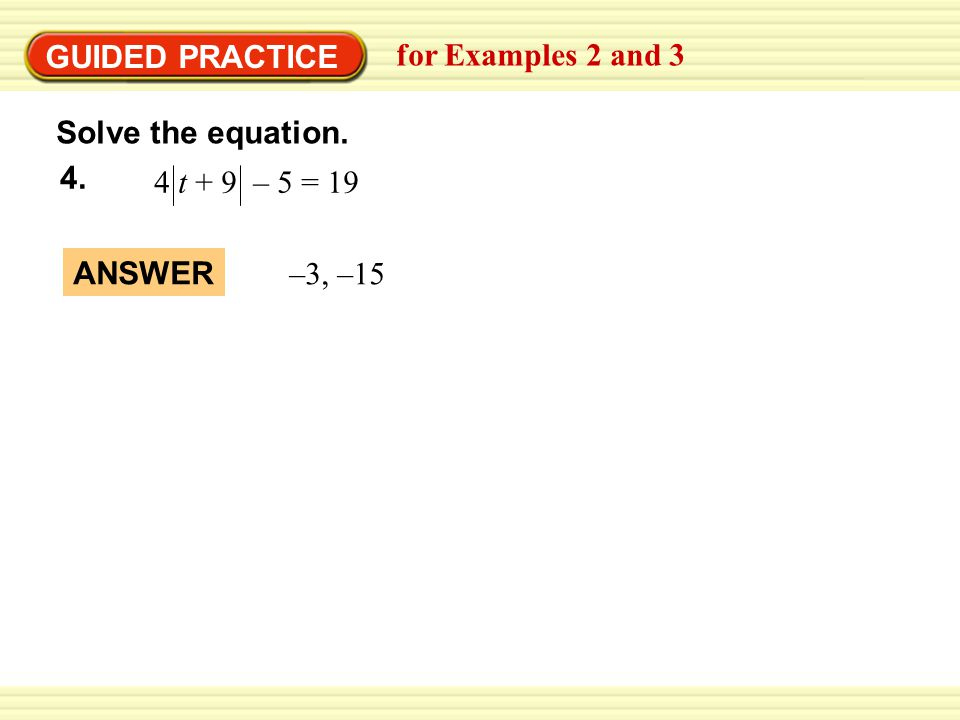 4 t + 9 – 5 = GUIDED PRACTICE for Examples 2 and 3 Solve the equation. –3, –15 ANSWER