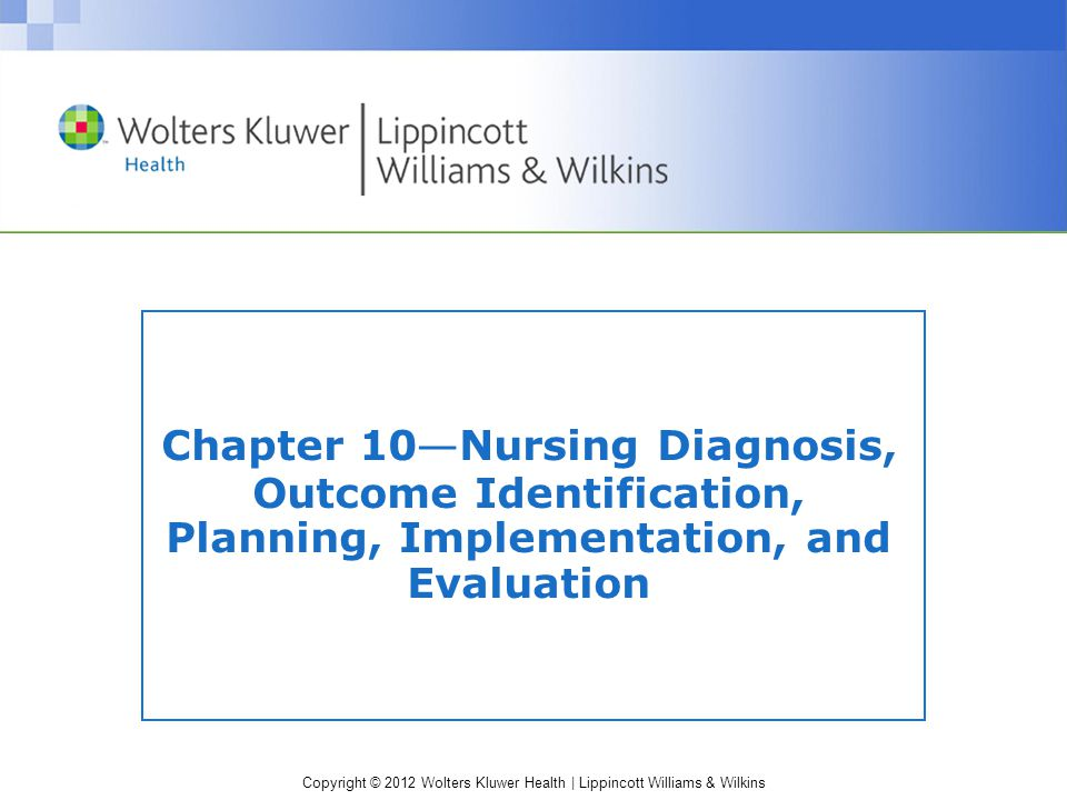 Copyright © 2012 Wolters Kluwer Health | Lippincott Williams & Wilkins Chapter 10 — Nursing Diagnosis, Outcome Identification, Planning, Implementation, and Evaluation