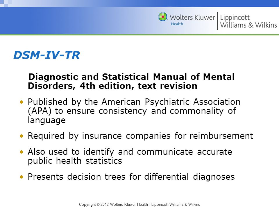Copyright © 2012 Wolters Kluwer Health | Lippincott Williams & Wilkins DSM-IV-TR Diagnostic and Statistical Manual of Mental Disorders, 4th edition, text revision Published by the American Psychiatric Association (APA) to ensure consistency and commonality of language Required by insurance companies for reimbursement Also used to identify and communicate accurate public health statistics Presents decision trees for differential diagnoses