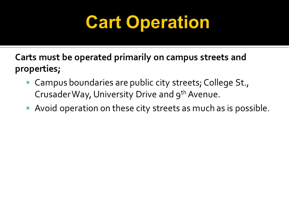 Carts must be operated primarily on campus streets and properties;  Campus boundaries are public city streets; College St., Crusader Way, University Drive and 9 th Avenue.