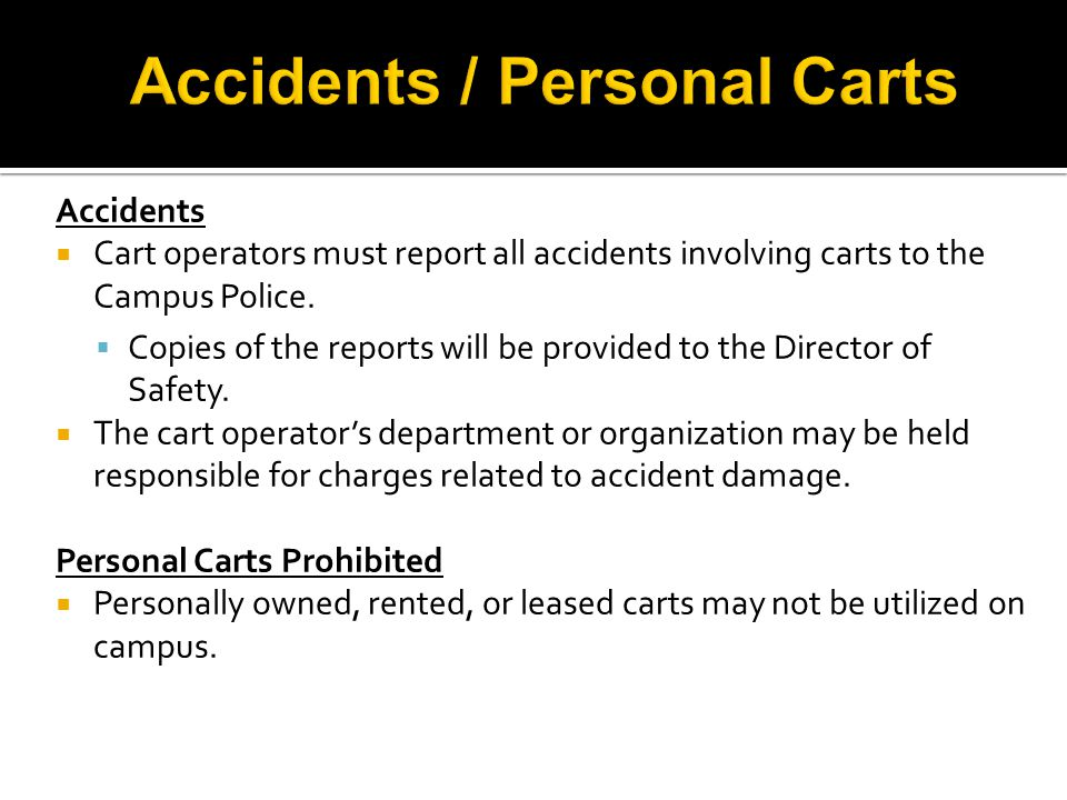 Accidents  Cart operators must report all accidents involving carts to the Campus Police.