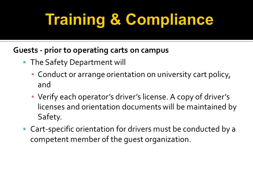 Guests - prior to operating carts on campus  The Safety Department will ▪ Conduct or arrange orientation on university cart policy, and ▪ Verify each operator's driver's license.