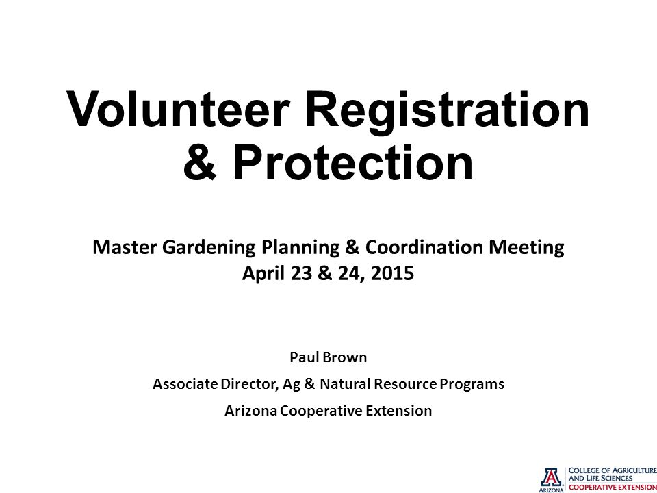 Volunteer Registration & Protection Paul Brown Associate Director, Ag & Natural Resource Programs Arizona Cooperative Extension Master Gardening Planning & Coordination Meeting April 23 & 24, 2015
