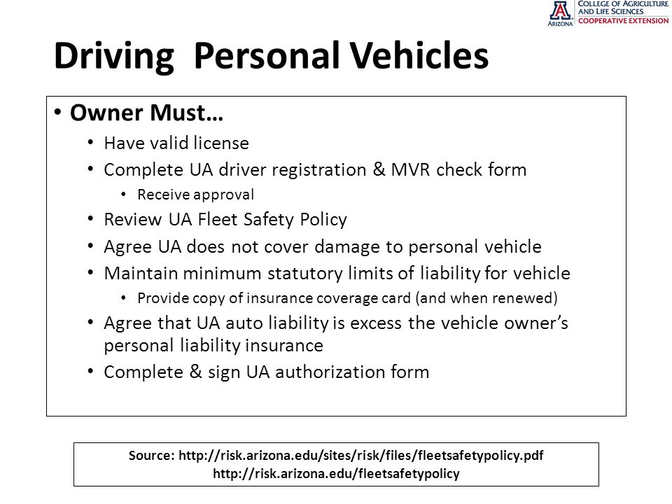 Driving Personal Vehicles Owner Must… Have valid license Complete UA driver registration & MVR check form Receive approval Review UA Fleet Safety Policy Agree UA does not cover damage to personal vehicle Maintain minimum statutory limits of liability for vehicle Provide copy of insurance coverage card (and when renewed) Agree that UA auto liability is excess the vehicle owner's personal liability insurance Complete & sign UA authorization form Source: