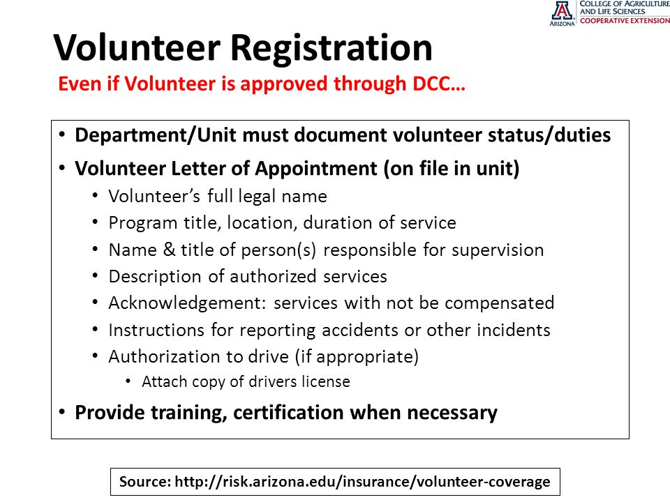 Volunteer Registration Department/Unit must document volunteer status/duties Volunteer Letter of Appointment (on file in unit) Volunteer's full legal name Program title, location, duration of service Name & title of person(s) responsible for supervision Description of authorized services Acknowledgement: services with not be compensated Instructions for reporting accidents or other incidents Authorization to drive (if appropriate) Attach copy of drivers license Provide training, certification when necessary Even if Volunteer is approved through DCC… Source: