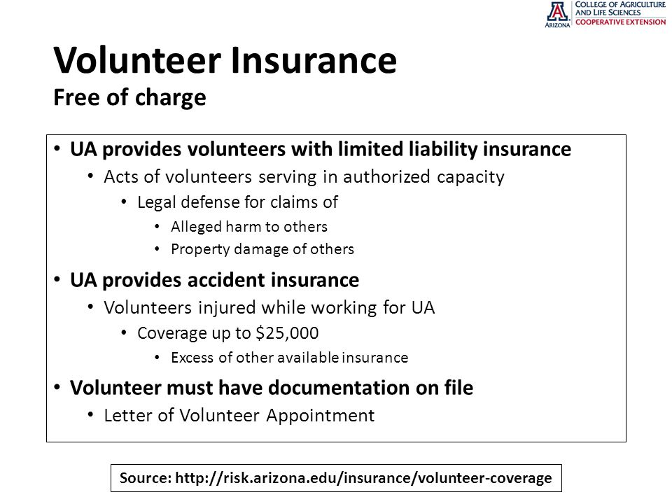 Volunteer Insurance Free of charge UA provides volunteers with limited liability insurance Acts of volunteers serving in authorized capacity Legal defense for claims of Alleged harm to others Property damage of others UA provides accident insurance Volunteers injured while working for UA Coverage up to $25,000 Excess of other available insurance Volunteer must have documentation on file Letter of Volunteer Appointment Source: