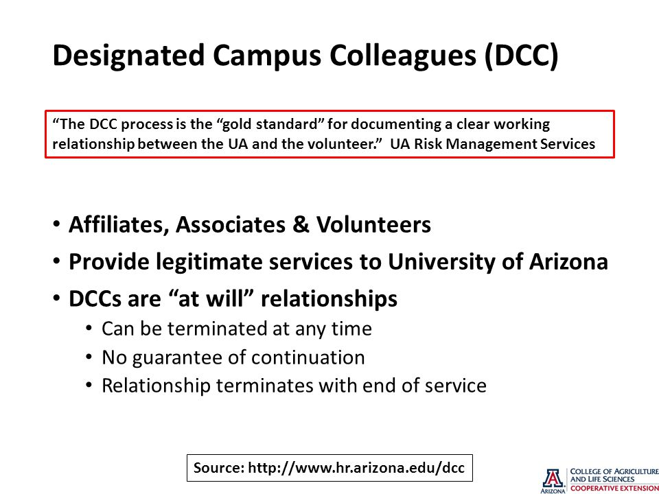 Designated Campus Colleagues (DCC) Affiliates, Associates & Volunteers Provide legitimate services to University of Arizona DCCs are at will relationships Can be terminated at any time No guarantee of continuation Relationship terminates with end of service The DCC process is the gold standard for documenting a clear working relationship between the UA and the volunteer. UA Risk Management Services Source:
