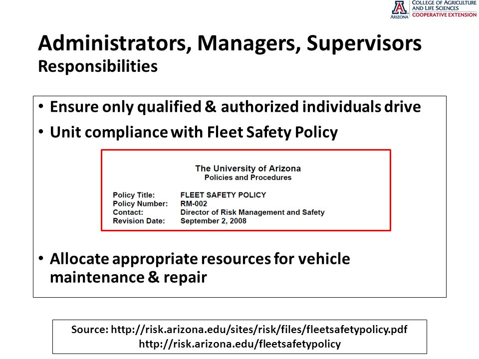 Administrators, Managers, Supervisors Responsibilities Ensure only qualified & authorized individuals drive Unit compliance with Fleet Safety Policy Allocate appropriate resources for vehicle maintenance & repair Source: