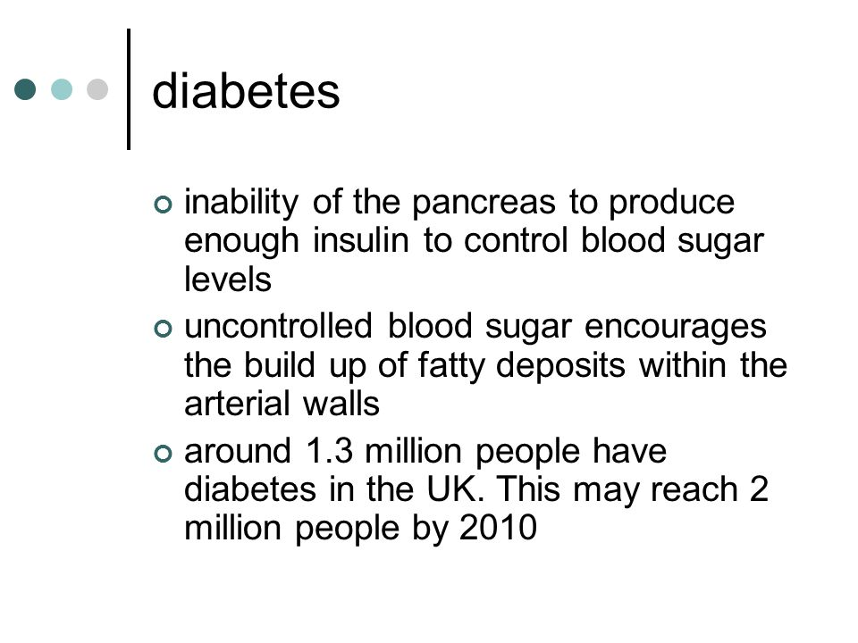diabetes inability of the pancreas to produce enough insulin to control blood sugar levels uncontrolled blood sugar encourages the build up of fatty deposits within the arterial walls around 1.3 million people have diabetes in the UK.